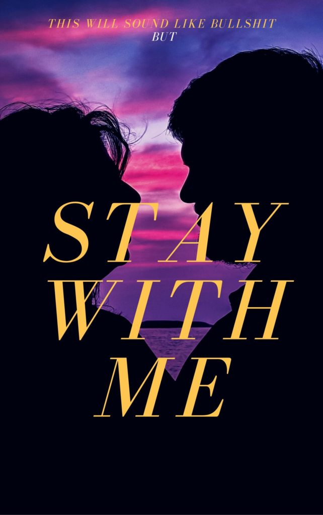 "The picture is meant to look like a novel cover. The silhouette of a man and a woman leans close together against a purple and pink sunset. The small words at the top read ""this may sound like bullshit, but"" and the larger title words read, ""stay with me."""